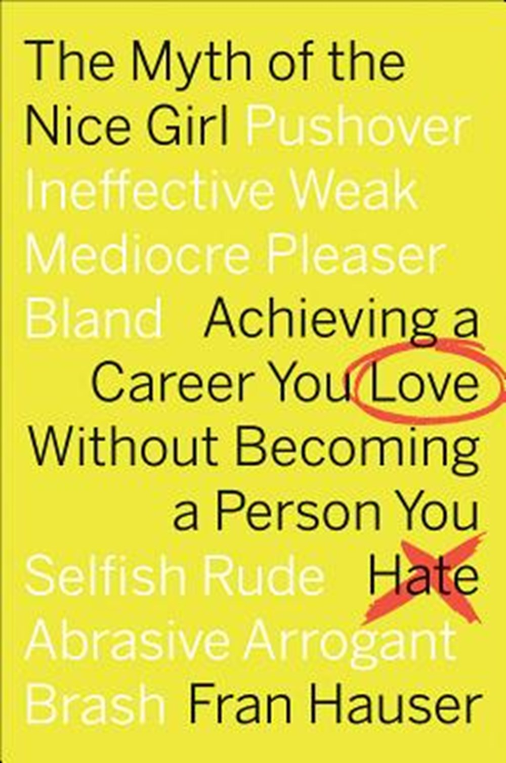 Myth of the Nice Girl Achieving a Career You Love Without Becoming a Person You Hate