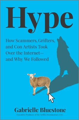 Hype: How Scammers, Grifters, and Con Artists Took Over the Internet--And Why We're Following