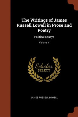 The Writings of James Russell Lowell in Prose and Poetry: Political Essays; Volume V