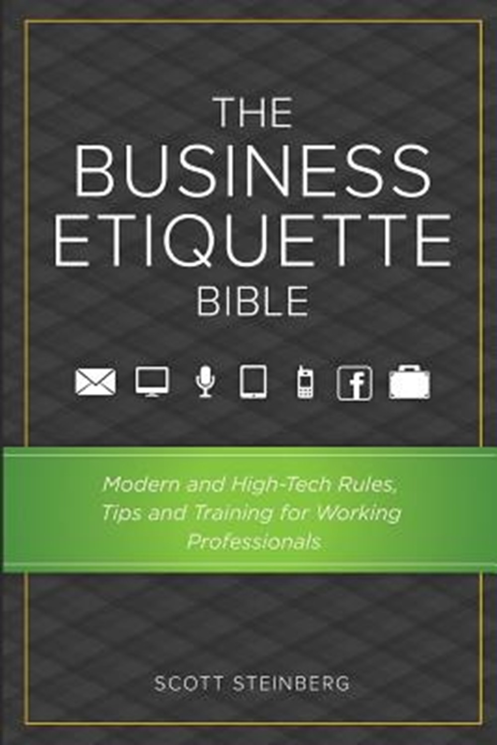 Business Etiquette Bible Modern and High-Tech Rules, Tips & Training for Working Professionals