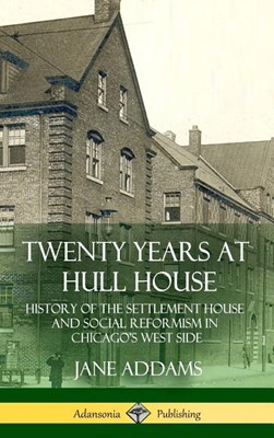 Twenty Years at Hull House: History of the Settlement House and Social Reformism in Chicago's West Side (Hardcover)