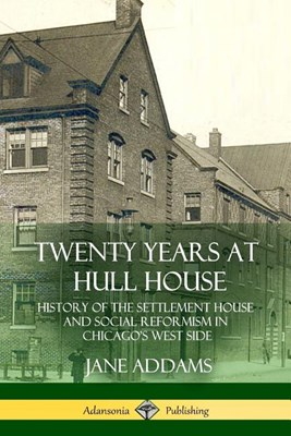 Twenty Years at Hull House: History of the Settlement House and Social Reformism in Chicago's West Side
