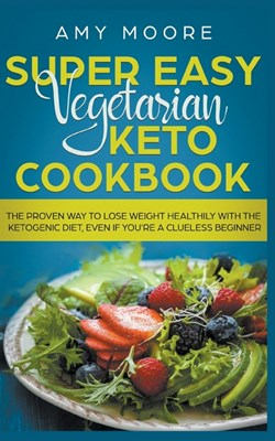 Super Easy Vegetarian Keto Cookbook The proven way to lose weight healthily with the ketogenic diet, even if you're a clueless beginner
