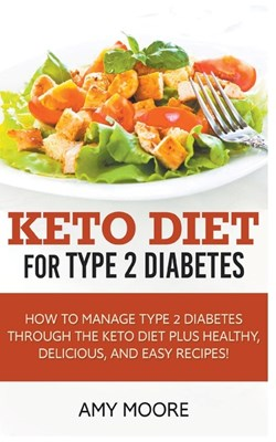 Keto Diet for Type 2 Diabetes, How to Manage Type 2 Diabetes Through the Keto Diet Plus Healthy, Delicious, and Easy Recipes!