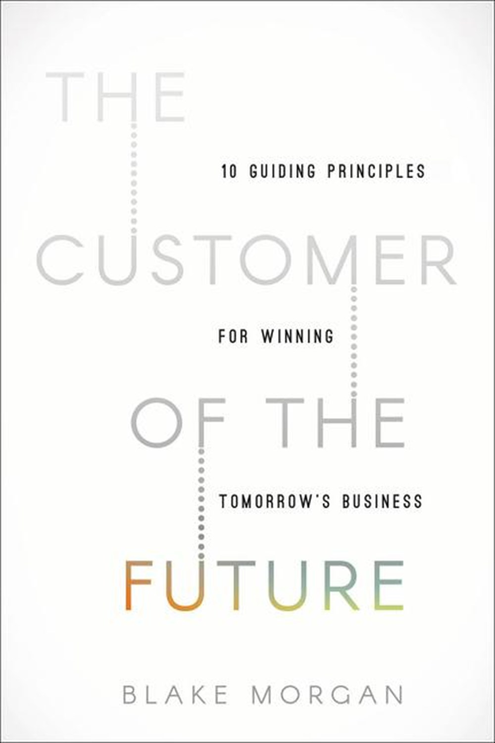Customer of the Future 10 Guiding Principles for Winning Tomorrow's Business
