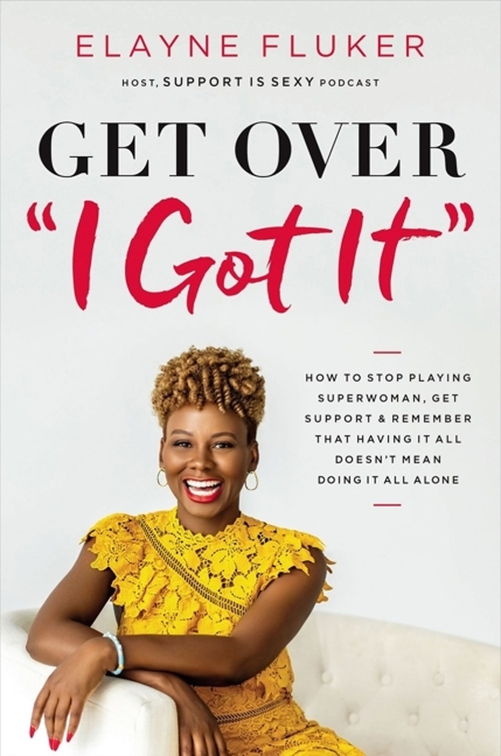 Get Over 'i Got It': How to Stop Playing Superwoman, Get Support, and Remember That Having It All Do