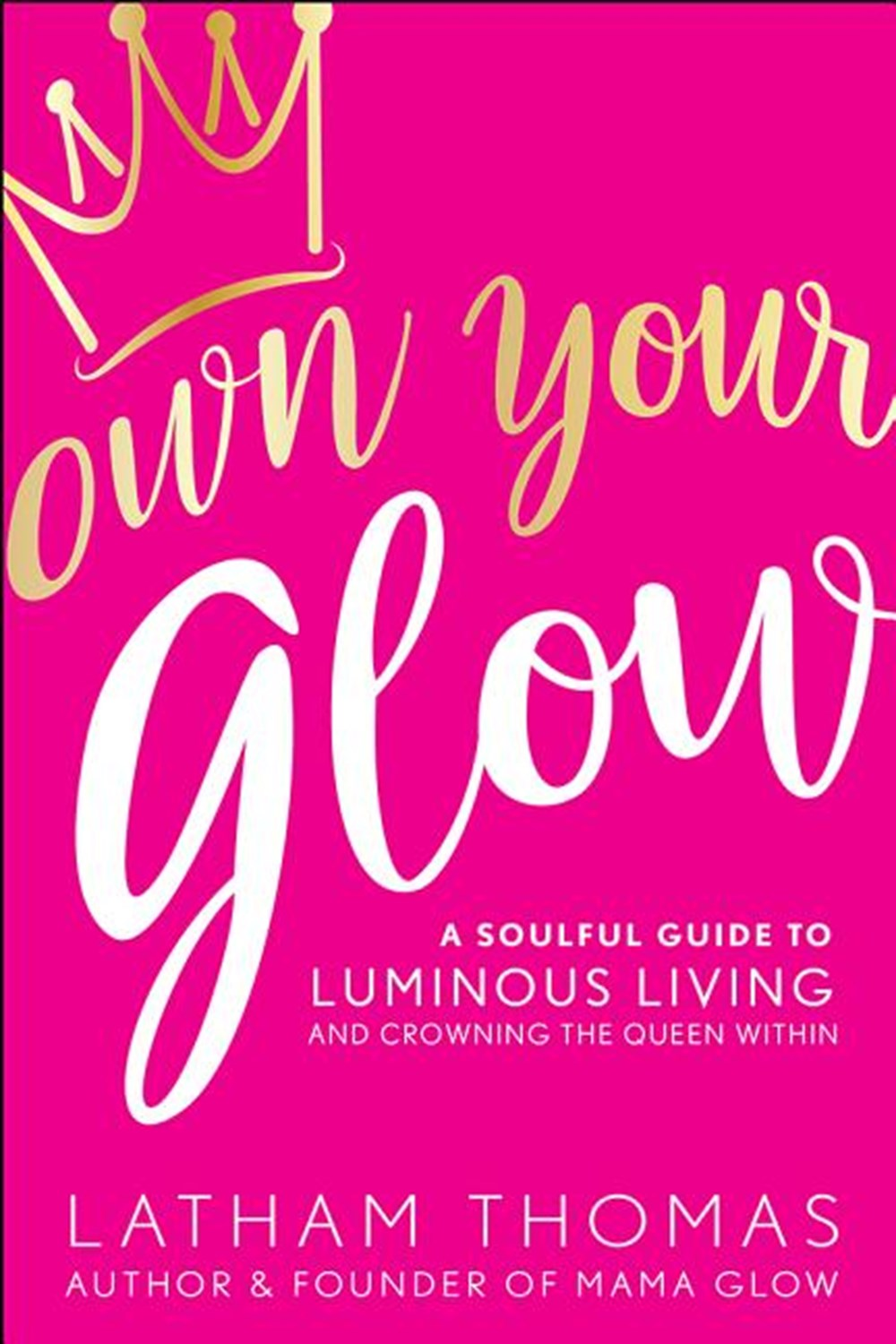 Own Your Glow A Soulful Guide to Luminous Living and Crowning the Queen Within