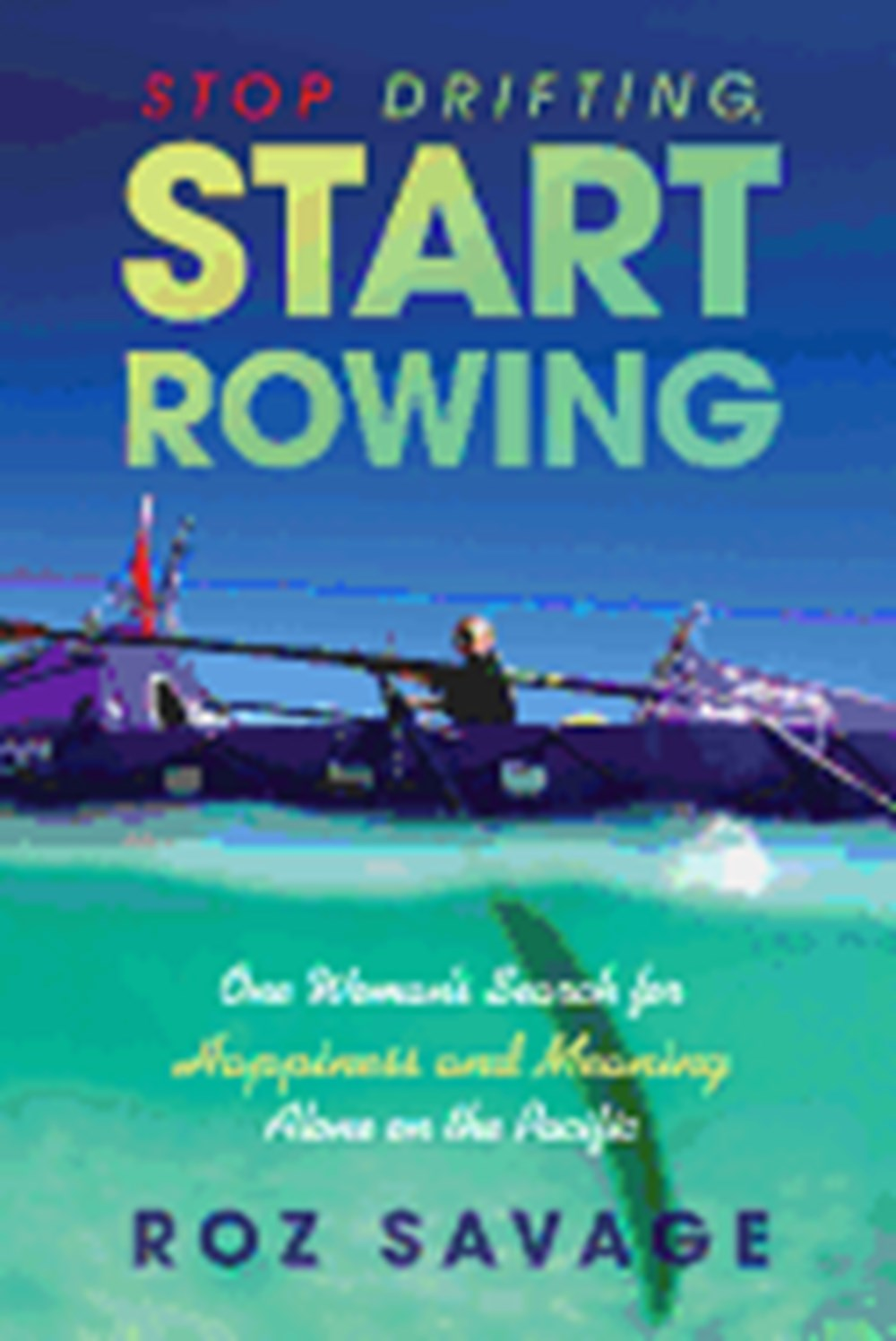 Stop Drifting, Start Rowing One Woman's Search for Happiness and Meaning Alone on the Pacific