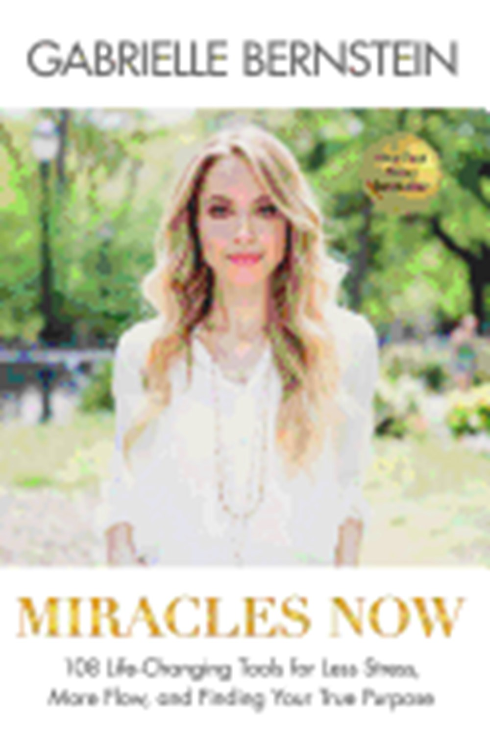 Miracles Now 108 Life-Changing Tools for Less Stress, More Flow, and Finding Your True Purpose