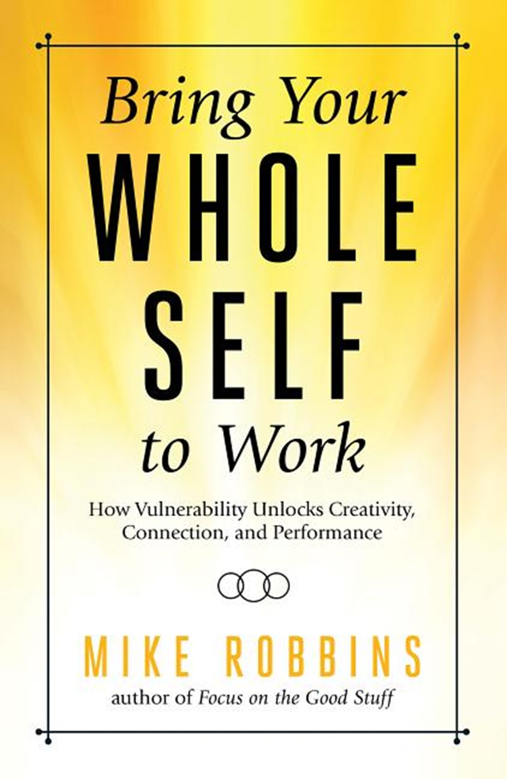 Bring Your Whole Self to Work How Vulnerability Unlocks Creativity, Connection, and Performance