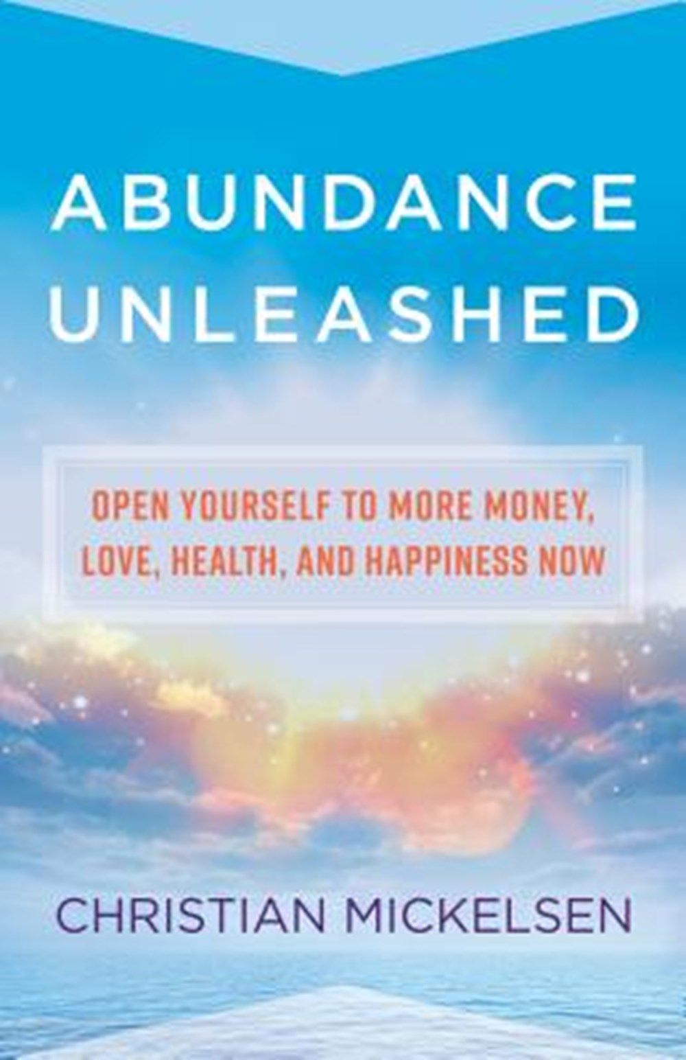 Abundance Unleashed Open Yourself to More Money, Love, Health, and Happiness Now