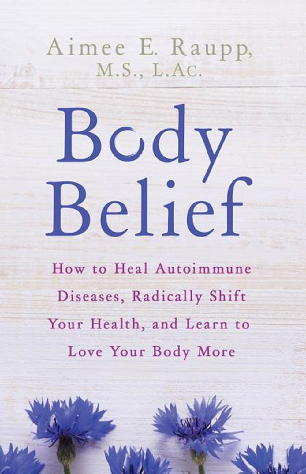 Body Belief How to Heal Autoimmune Diseases, Radically Shift Your Health, and Learn to Love Your Bod