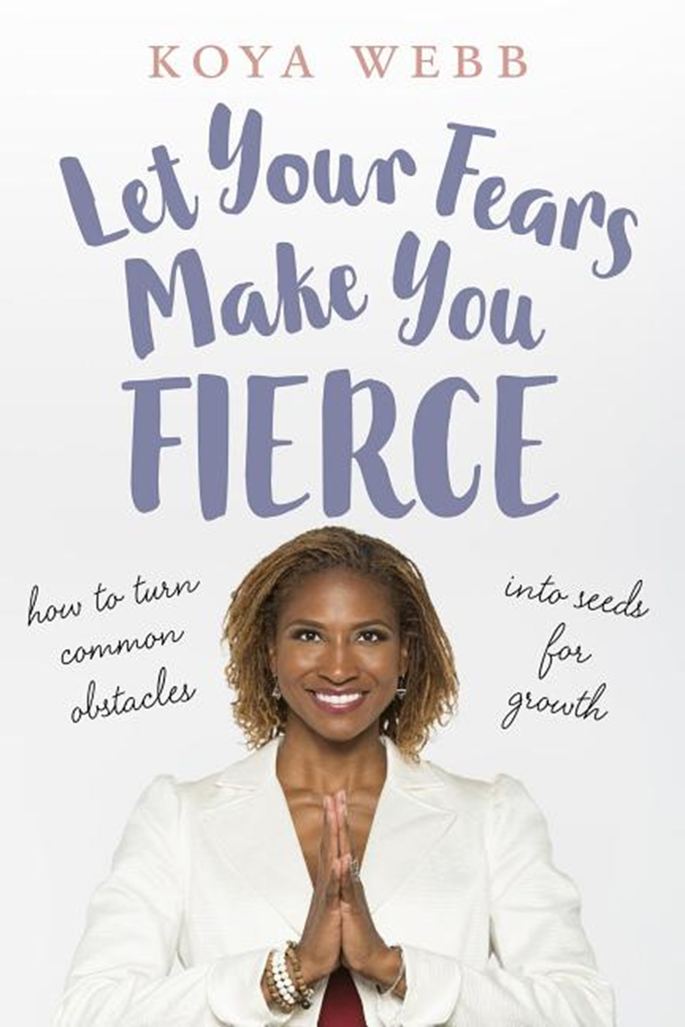Let Your Fears Make You Fierce How to Turn Common Obstacles Into Seeds for Growth