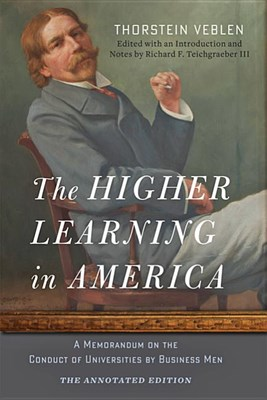 The Higher Learning in America: The Annotated Edition: A Memorandum on the Conduct of Universities by Business Men