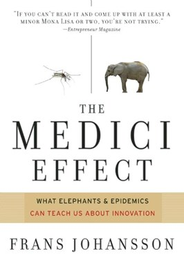 Medici Effect: What Elephants and Epidemics Can Teach Us about Innovation: With a New Preface and Discussion Guide (Revised)