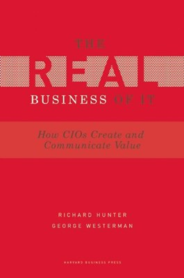 Real Business of IT: How CIOs Create and Communicate Business Value