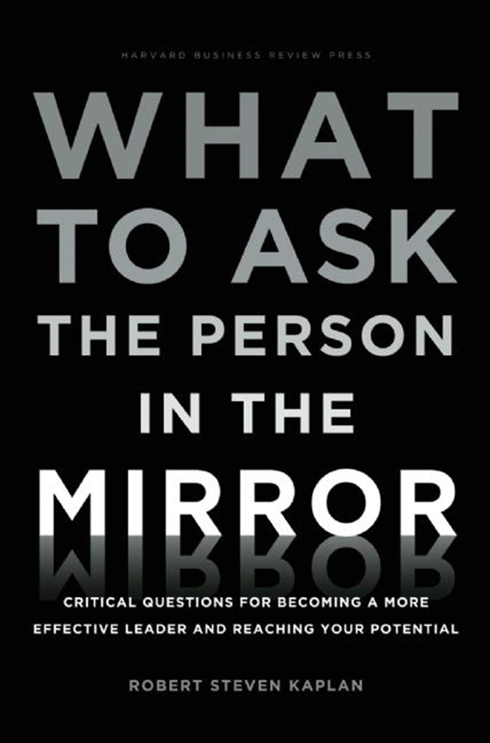 What to Ask the Person in the Mirror Critical Questions for Becoming a More Effective Leader and Rea
