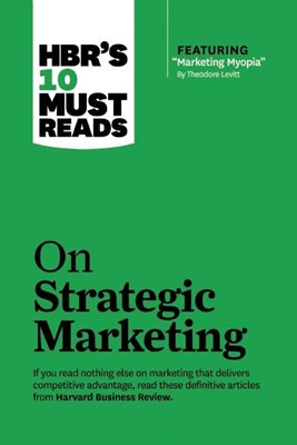 "Hbr's 10 Must Reads on Strategic Marketing (with Featured Article ""marketing Myopia,"" by Theodore Levitt)"