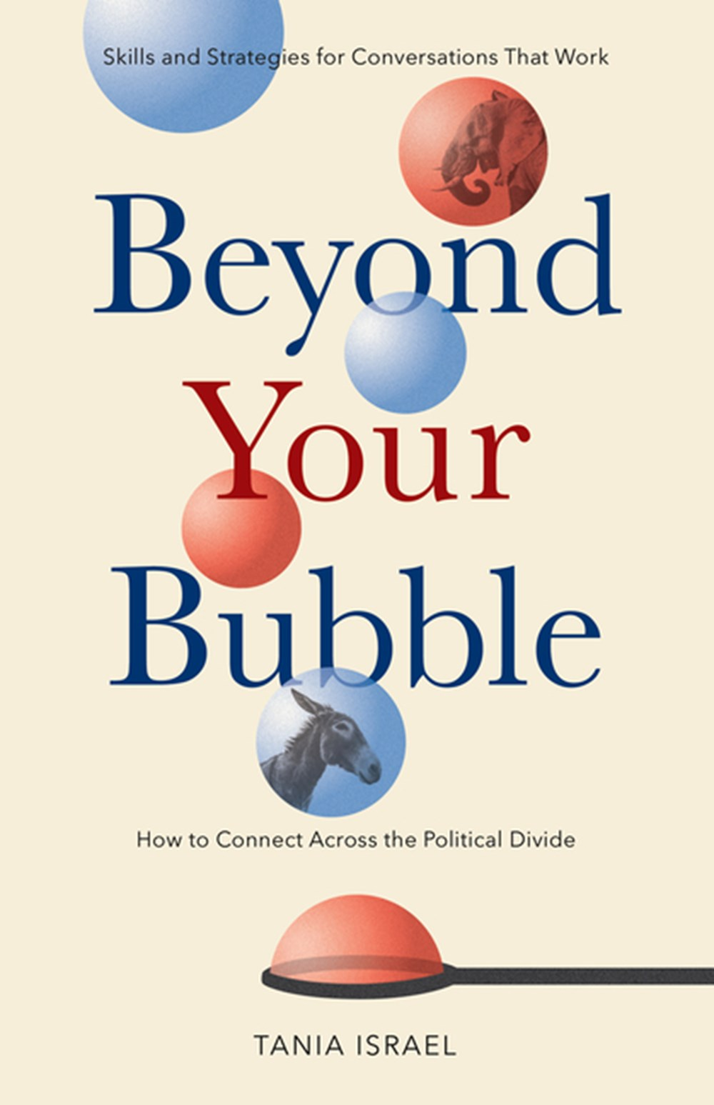 Beyond Your Bubble How to Connect Across the Political Divide, Skills and Strategies for Conversatio