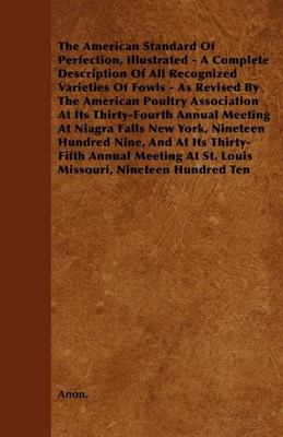 The American Standard of Perfection, Illustrated - A Complete Description of All Recognized Varieties of Fowls - As Revised by the American Poultry as