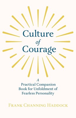 Culture of Courage - A Practical Companion Book for Unfoldment of Fearless Personality: With an Essay from What You Can Do With Your Will Power by Rus