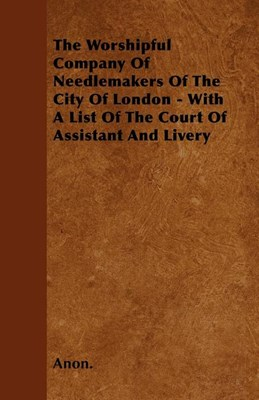 The Worshipful Company Of Needlemakers Of The City Of London - With A List Of The Court Of Assistant And Livery