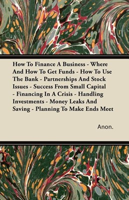 How To Finance A Business - Where And How To Get Funds - How To Use The Bank - Partnerships And Stock Issues - Success From Small Capital - Financing