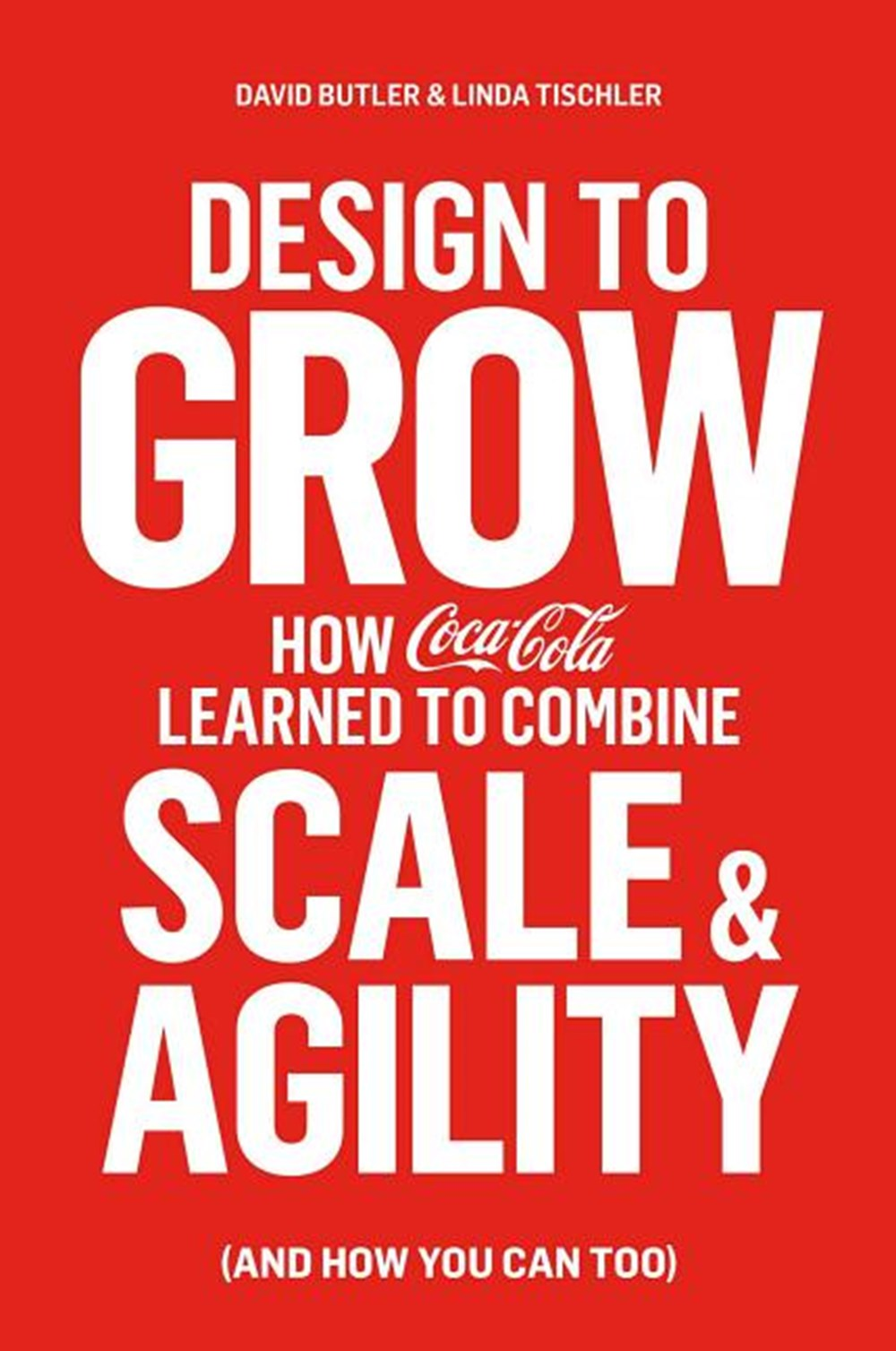 Design to Grow How Coca-Cola Learned to Combine Scale and Agility (and How You Can Too)