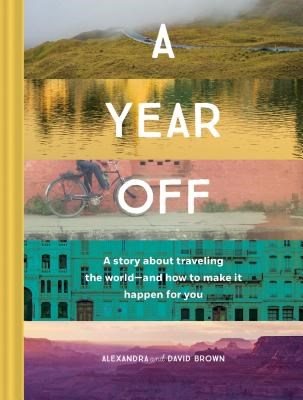 A Year Off: A Story about Traveling the World--And How to Make It Happen for You (Travel Book, Global Exploration, Inspirational Travel Guide)