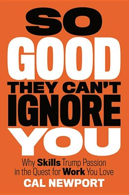 So Good They Can't Ignore You: Why Follow Your Passion Is Bad Advice and the Surprising Strategies That Work Better
