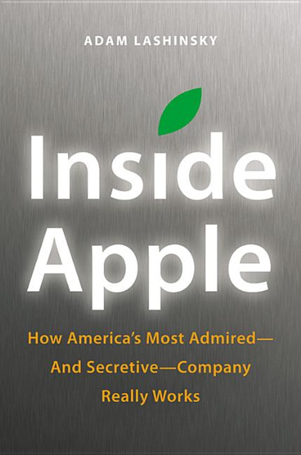 Inside Apple How America's Most Admired--And Secretive--Company Really Works
