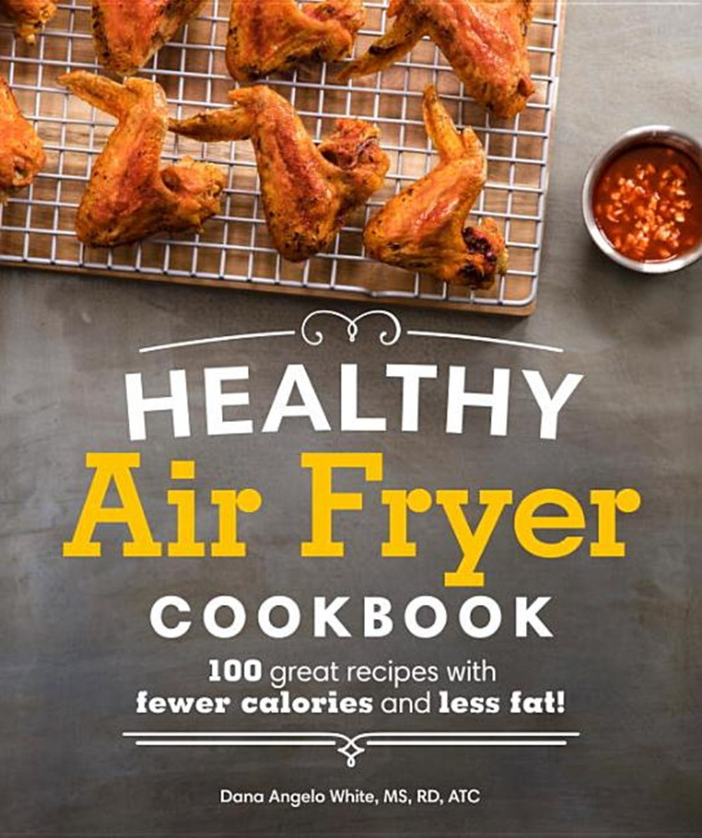 Healthy Air Fryer Cookbook 100 Great Recipes with Fewer Calories and Less Fat