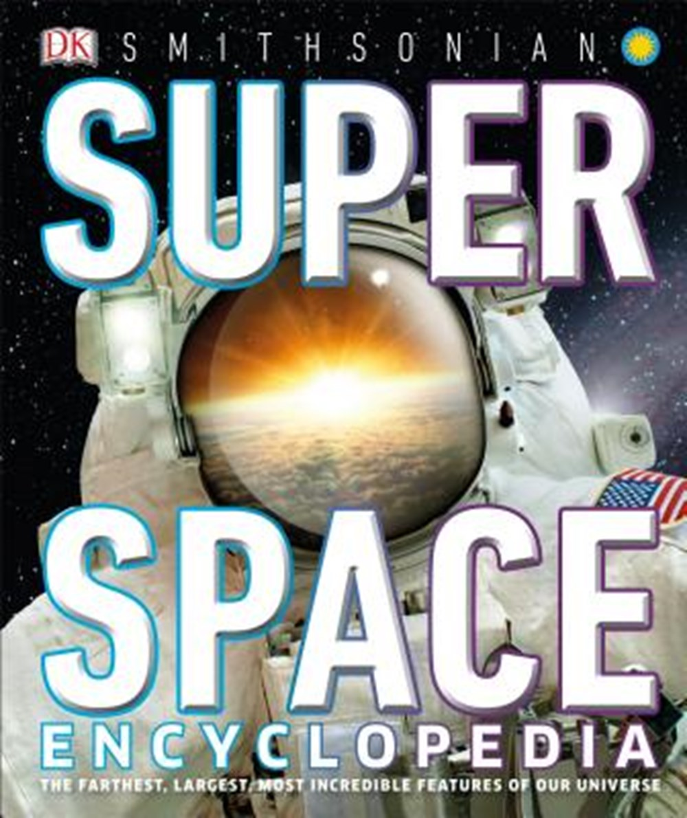 Super Space Encyclopedia The Furthest, Largest, Most Spectacular Features of Our Universe