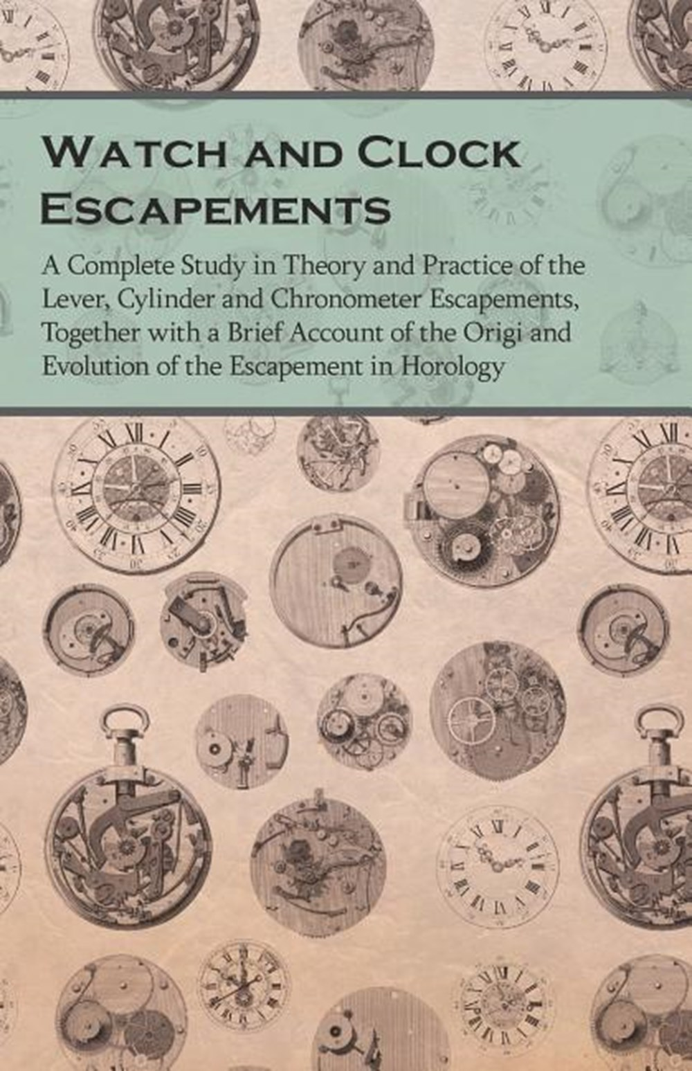 Watch and Clock Escapements - A Complete Study in Theory and Practice of the Lever, Cylinder and Chr