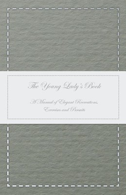 The Young Lady's Book - A Manual of Elegant Recreations, Exercises and Pursuits