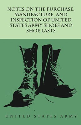 Notes on the Purchase, Manufacture, and Inspection of United States Army Shoes and Shoe Lasts