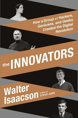 Innovators: How a Group of Hackers, Geniuses, and Geeks Created the Digital Revolution