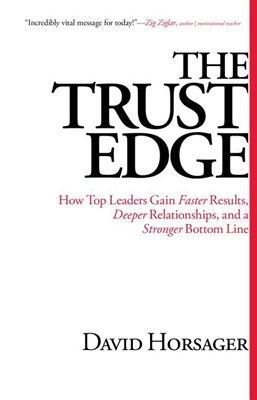 Trust Edge: How Top Leaders Gain Faster Results, Deeper Relationships, and a Stronger Bottom Line