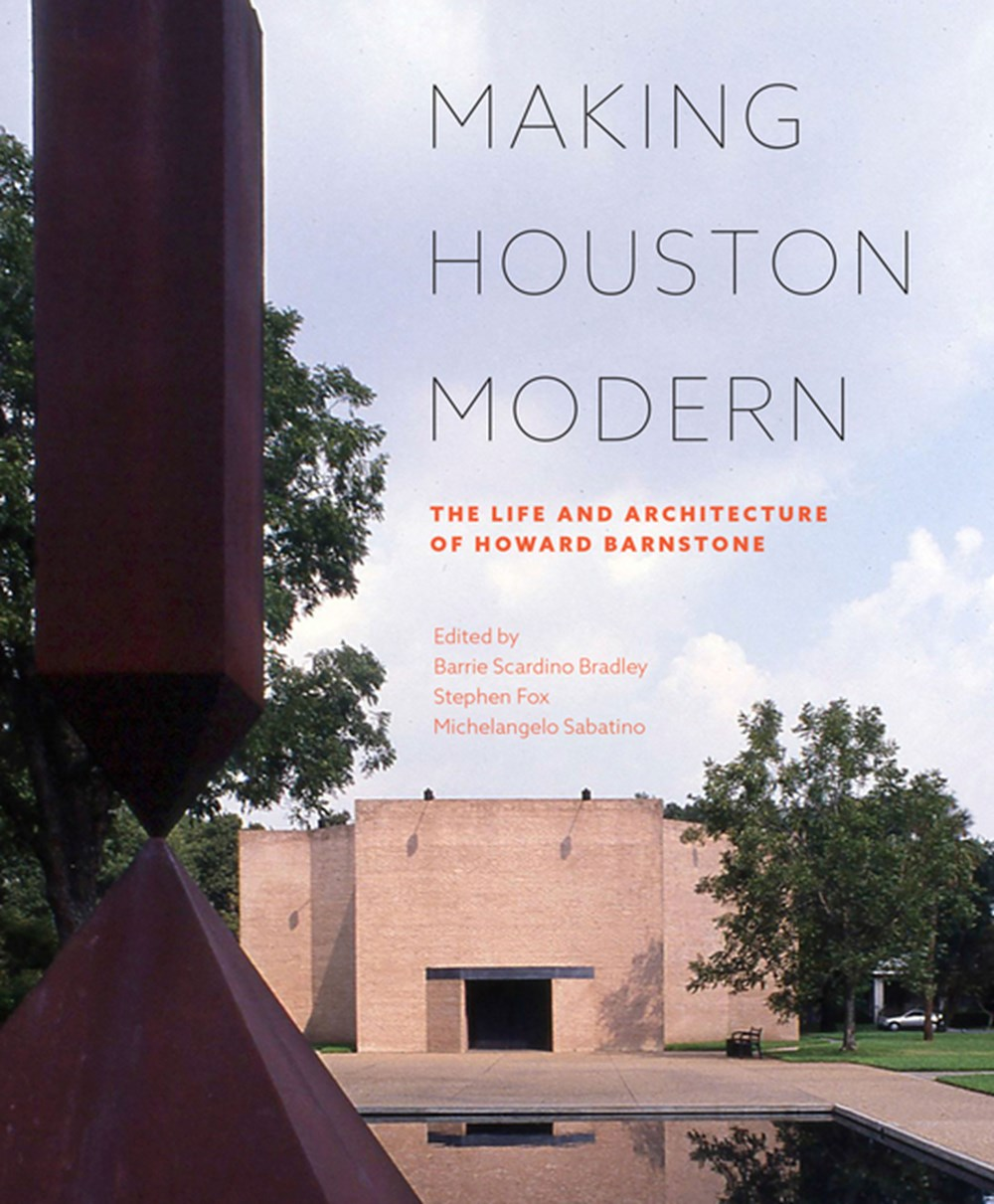 Making Houston Modern The Life and Architecture of Howard Barnstone