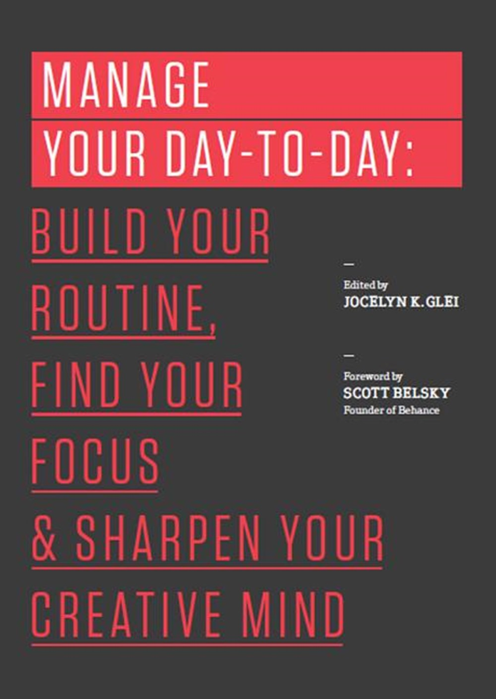 Manage Your Day-To-Day Build Your Routine, Find Your Focus, and Sharpen Your Creative Mind
