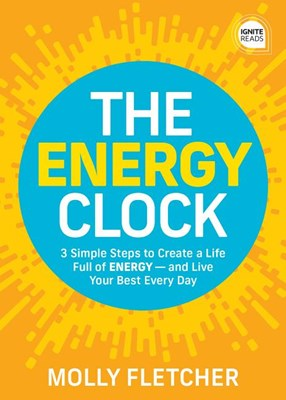 The Energy Clock: How to Use Your Energy and Resources on What's Important - And Eliminate the Stress of What's Not