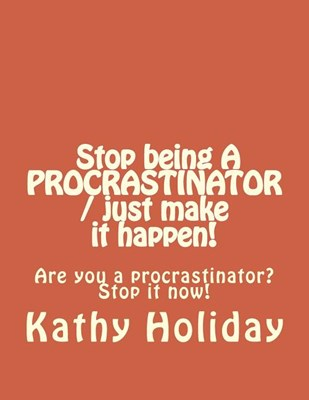 Stop Being A Procrastinator And Just Make It Happen