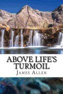 Above Life's Turmoil: (annotated with Biography about James Allen)