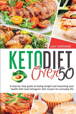 Keto Diet Over 50: A step-by-step guide to losing weight and improving your health with tasty ketogenic diet recipes for everyday life