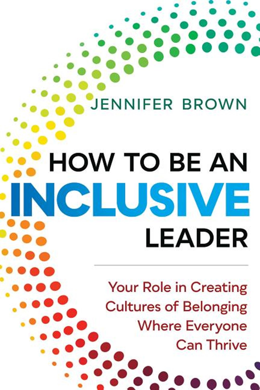 How to Be an Inclusive Leader Your Role in Creating Cultures of Belonging Where Everyone Can Thrive