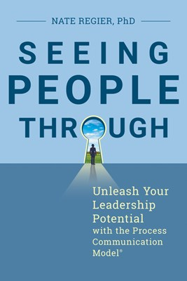 Seeing People Through: Unleash Your Leadership Potential with the Process Communication Model(r)
