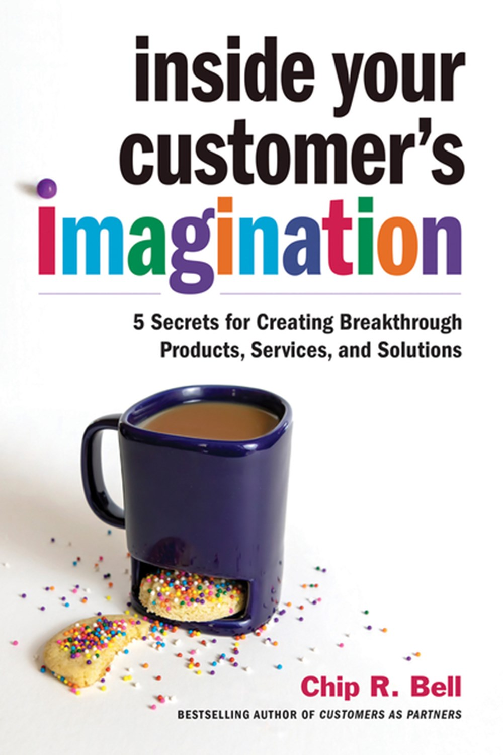 Inside Your Customer's Imagination: 5 Secrets for Creating Breakthrough Products, Services, and Solu