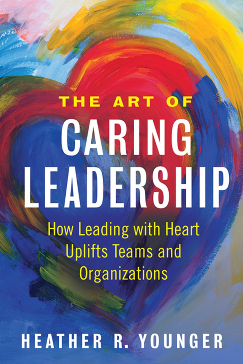 Art of Caring Leadership How Leading with Heart Uplifts Teams and Organizations