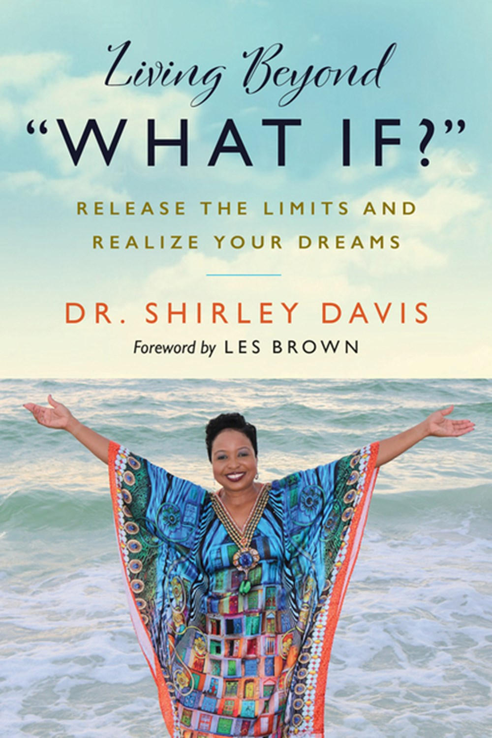 "Living Beyond ""what If?"" Release the Limits and Realize Your Dreams"
