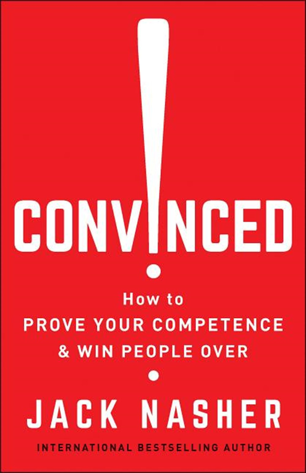 Convinced! How to Prove Your Competence & Win People Over
